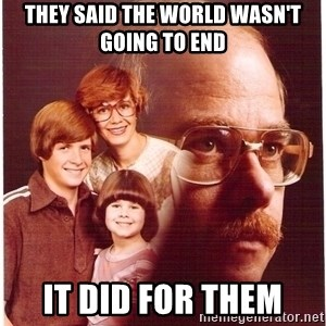 Vengeance Dad - they said the world wasn't going to end it did for them