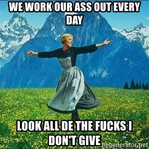 Look at all the things - we work our ass out every day look all de the fucks i don't give