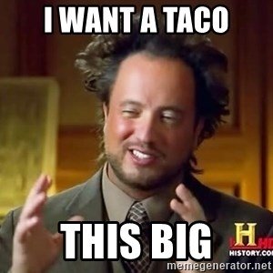 Ancient Aliens - i want a taco this big