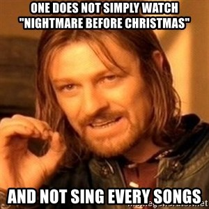 "One Does Not Simply - one does not simply watch ""Nightmare before christmas"" and not sing every songs"