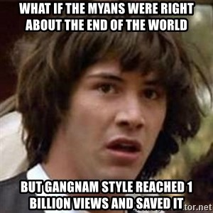 Conspiracy Keanu - what if the myans were right about the end of the world but Gangnam style reached 1 billion views and saved it
