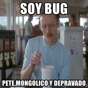 so i guess you could say things are getting pretty serious - soy bug pete,mongolico y depravado