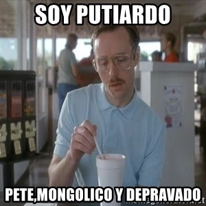 so i guess you could say things are getting pretty serious - soy putiardo pete,mongolico y depravado