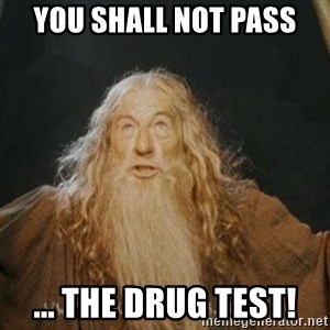 You shall not pass - YOU SHALL NOT PASS ... THE DRUG TEST!