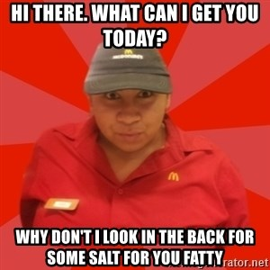 McDonald's Employee - hi there. what can i get you today? why don't i look in the back for some salt for you fatty