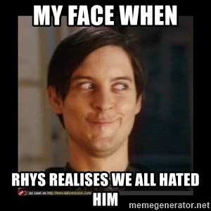 Tobey_Maguire - MY FACE WHEN  RHYS REALISES WE ALL HATED HIM