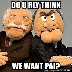 Statler_and_Waldorf - do u rLy think we want pai?