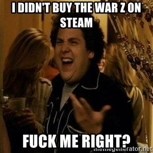 superbad  - I Didn't Buy The WAR Z on Steam fuck me right?