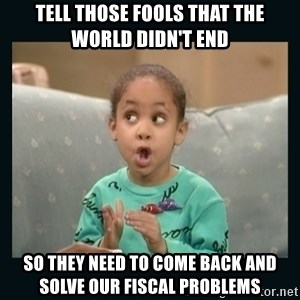 Raven Symone - tell those fools that the world didn't end so they need to come back and solve our fiscal problems