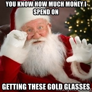 Santa claus - You know how much money i spend on getting these gold glasses