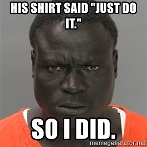 "Jailnigger - His shirt said ""just do it."" So I did."