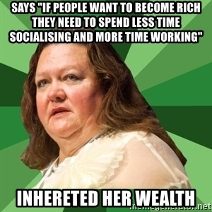 "Dumb Whore Gina Rinehart - says ""if people want to become rich they need to spend less time socialising and more time working"" inhereted her wealth"