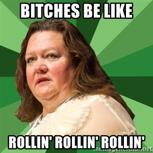 Dumb Whore Gina Rinehart - BITCHES BE LIKE ROLLIN' ROLLIN' ROLLIN'