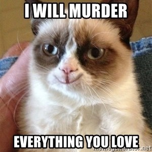 Grumpy Cat Happy Version - I will MURDER EVERYTHING YOU LOVE