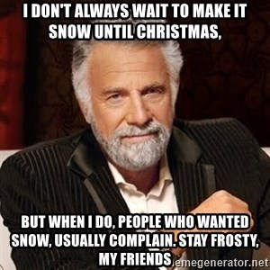 Stay Thirsty - I don't always wait to make it snow until Christmas, but when I do, people who wanted snow, usually complain. stay frosty, my friends