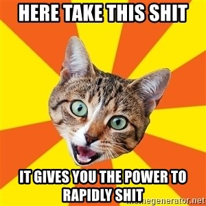 Bad Advice Cat - here take this shit it gives you the power to rapidly shit