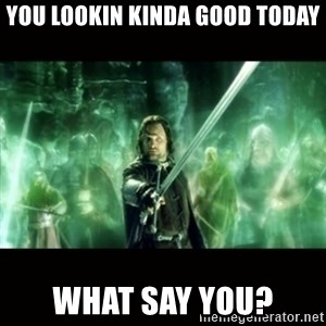Aragorn What Say You - you lookin kinda good today what say you?