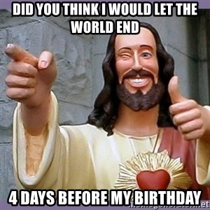 buddy jesus - DID YOU THINK I WOULD LET THE WORLD END 4 DAYS BEFORE MY BIRTHDAY