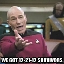 Captain Picard - we got 12-21-12 survivors