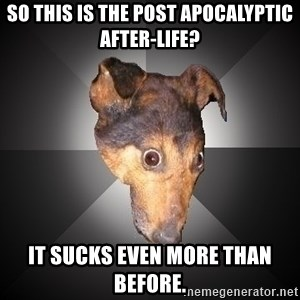Depression Dog - so this is the post apocalyptic after-life? it sucks even more than before.