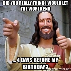 Jesus - did you really think i would let the world end ... 4 days before my birthday?