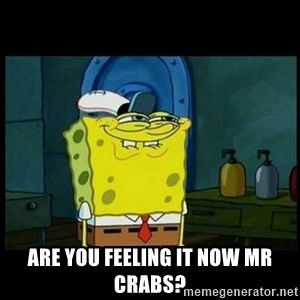 Don't you, Squidward? - Are you feeling it now mr crabs?