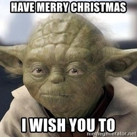 Master Yoda - Have MERRY CHRISTMAS  I Wish you to