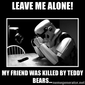 Sad Trooper - Leave me alone! my friend was killed by teddy bears...