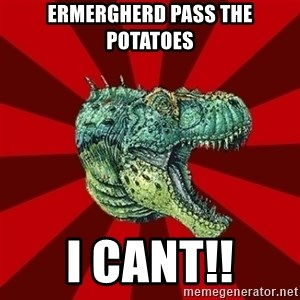 Dinosaur - ermergherd pass the potatoes i cant!!