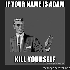 kill yourself guy - if your name is adam
