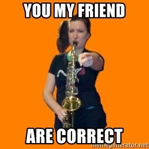 SaxGirl - You my Friend Are correct