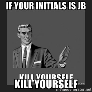 kill yourself guy - If your initials is JB Kill Yourself