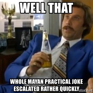 That escalated quickly-Ron Burgundy - WELL THAT WHOLE MAYAN PRACTICAL JOKE ESCALATED RATHER QUICKLY