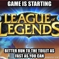 League of legends - game is starting better run to the toilet as fast as you can