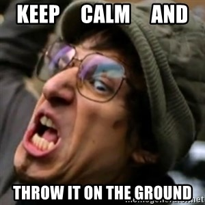I Threw it on the ground - KEEP     CALM     AND THROW IT ON THE GROUND