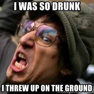 I Threw it on the ground - I WAS SO DRUNK I THREW UP ON THE GROUND