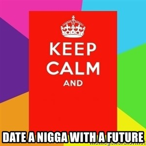 Keep calm and - DATE A NIGGA WITH A FUTURE