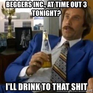 That escalated quickly-Ron Burgundy - beggers inc., at time out 3 tonight? I'll drink to that shit