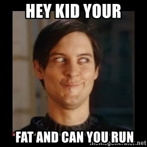 Tobey_Maguire - HEY KID YOUR  FAT AND CAN YOU RUN
