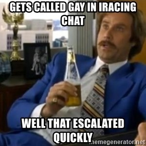 That escalated quickly-Ron Burgundy - Gets called gay in iracing chat well that escalated quickly