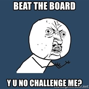 Y U No - bEAT THE BOARD y u no challenge me?