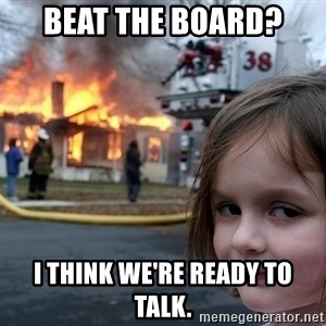 Disaster Girl - Beat the board? I THINK WE'RE READY TO TALK.
