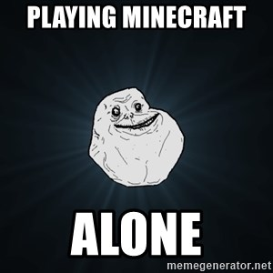 Forever Alone - Playing Minecraft   Alone