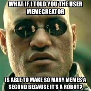 What If I Told You - What if I told you the user memecreator Is able to make so many memes a second because it's a robot?