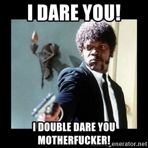 I dare you! I double dare you motherfucker! - I dare you! I double dare you motherfucker!
