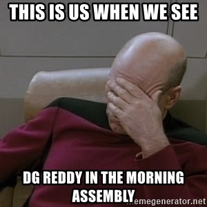 Picardfacepalm - this is us when we see  Dg reddy in the morning assembly