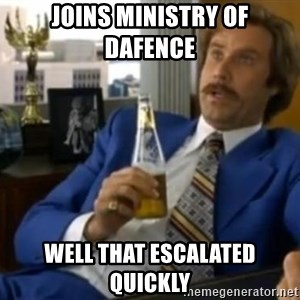 That escalated quickly-Ron Burgundy - joins ministry of dafence  well that escalated quickly