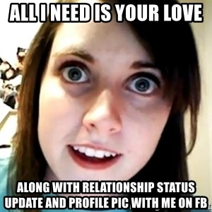 Overly Attached Scary Girlfriend - all i need is your love Along with relationship status update and profile pic with me on fb