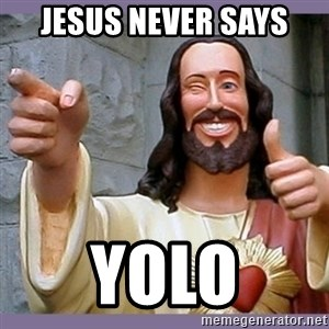 buddy jesus - JESUS Never says Yolo