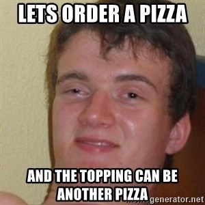 really high guy - LETS ORDER A PIZZA  AND THE TOPPING CAN BE ANOTHER PIZZA